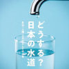 「どうする? 日本の水道――自治・人権・公共財としての水を」改定水道法めぐりシンポ